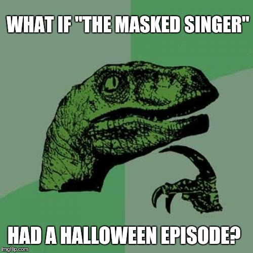 "Unless they did already or they plan to. |  WHAT IF ""THE MASKED SINGER""; HAD A HALLOWEEN EPISODE? 