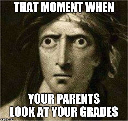 that moment when | THAT MOMENT WHEN YOUR PARENTS LOOK AT YOUR GRADES | image tagged in that moment when | made w/ Imgflip meme maker