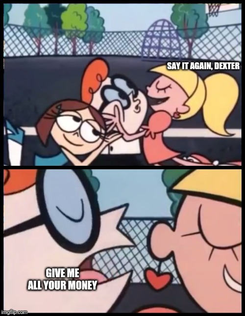 Say it Again, Dexter | SAY IT AGAIN, DEXTER GIVE ME ALL YOUR MONEY | image tagged in memes,say it again dexter | made w/ Imgflip meme maker