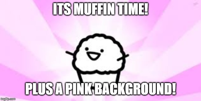 ASDF Movie Muffin | ITS MUFFIN TIME! PLUS A PINK BACKGROUND! | image tagged in asdf movie muffin | made w/ Imgflip meme maker
