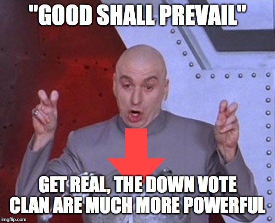 """GOOD SHALL PREVAIL"" GET REAL, THE DOWN VOTE CLAN ARE MUCH MORE POWERFUL 