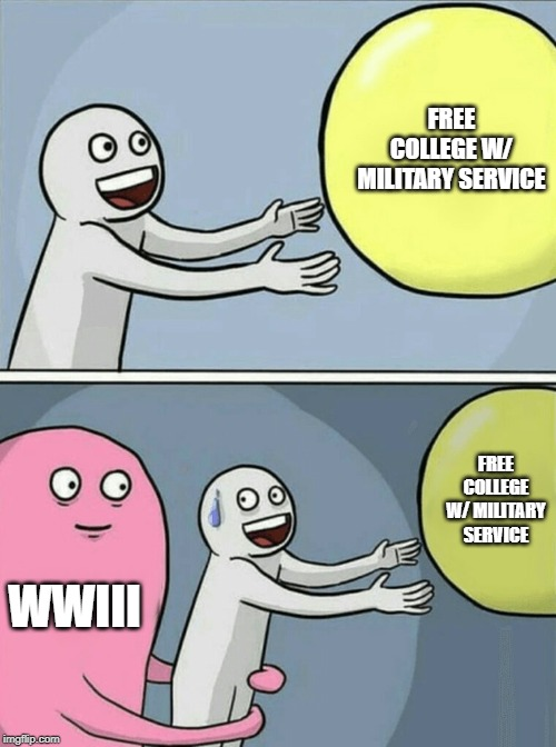 Running Away Balloon | FREE COLLEGE W/ MILITARY SERVICE WWIII FREE COLLEGE W/ MILITARY SERVICE | image tagged in memes,running away balloon | made w/ Imgflip meme maker
