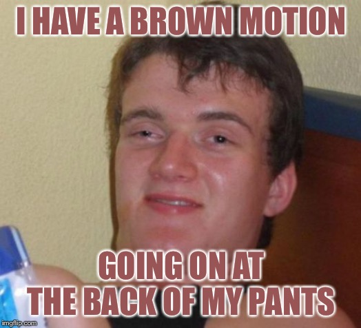 10 Guy Meme | I HAVE A BROWN MOTION GOING ON AT THE BACK OF MY PANTS | image tagged in memes,10 guy | made w/ Imgflip meme maker