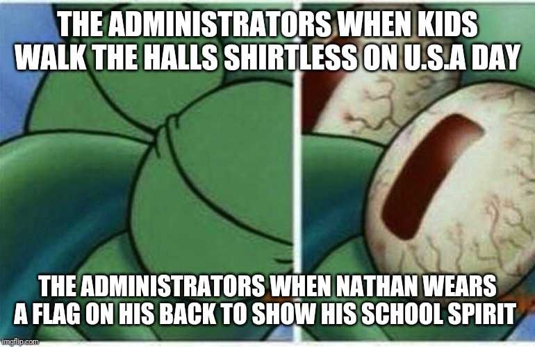 Squidward wakes up  | THE ADMINISTRATORS WHEN KIDS WALK THE HALLS SHIRTLESS ON U.S.A DAY THE ADMINISTRATORS WHEN NATHAN WEARS A FLAG ON HIS BACK TO SHOW HIS SCHOO | image tagged in squidward wakes up | made w/ Imgflip meme maker