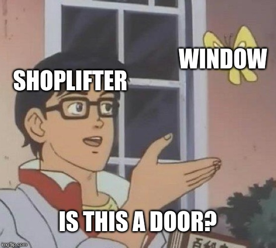 Is This A Pigeon Meme | SHOPLIFTER WINDOW IS THIS A DOOR? | image tagged in memes,is this a pigeon | made w/ Imgflip meme maker