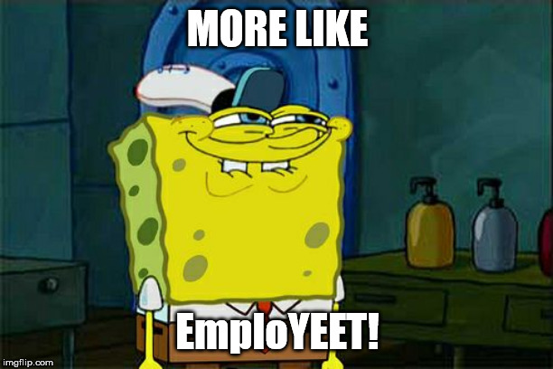 MORE LIKE EmploYEET! | image tagged in memes,dont you squidward | made w/ Imgflip meme maker