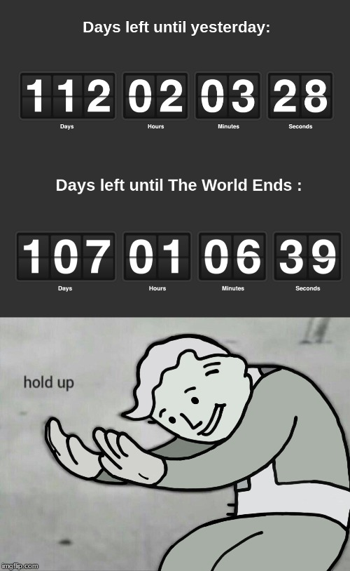 The world ends before yesterday | image tagged in fallout hold up,end of the world | made w/ Imgflip meme maker