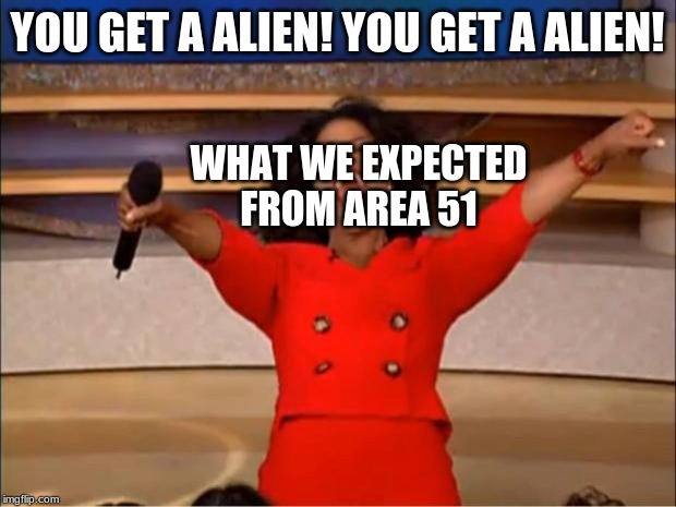 Oprah You Get A | YOU GET A ALIEN! YOU GET A ALIEN! WHAT WE EXPECTED FROM AREA 51 | image tagged in memes,oprah you get a | made w/ Imgflip meme maker