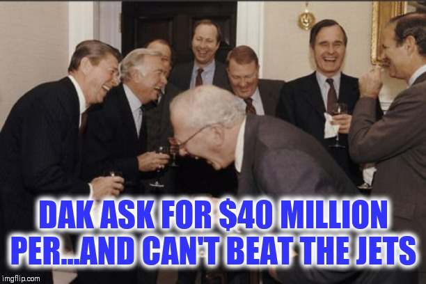 Laughing Men In Suits |  DAK ASK FOR $40 MILLION PER...AND CAN'T BEAT THE JETS | image tagged in memes,laughing men in suits,dallas cowboys,nfl football | made w/ Imgflip meme maker