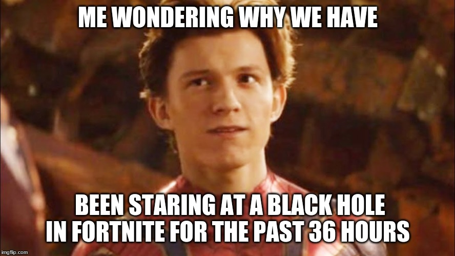 ME WONDERING WHY WE HAVE BEEN STARING AT A BLACK HOLE IN FORTNITE FOR THE PAST 36 HOURS | image tagged in spiderman,fortnite | made w/ Imgflip meme maker