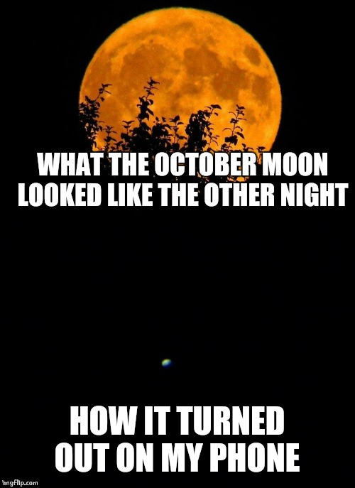 OCTOBER MOON |  WHAT THE OCTOBER MOON LOOKED LIKE THE OTHER NIGHT; HOW IT TURNED OUT ON MY PHONE | image tagged in moon,full moon,october | made w/ Imgflip meme maker