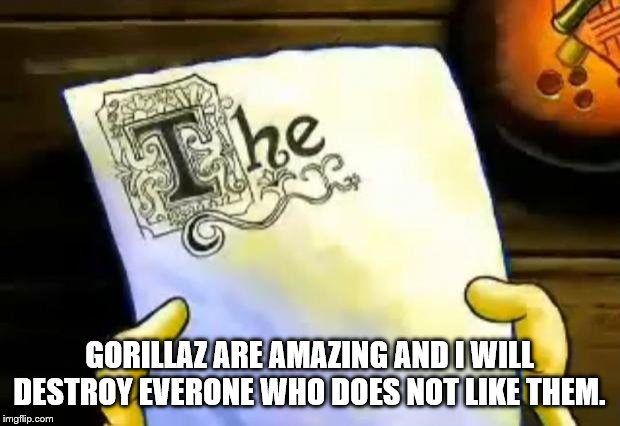 spongebob essay | GORILLAZ ARE AMAZING AND I WILL DESTROY EVERONE WHO DOES NOT LIKE THEM. | image tagged in spongebob essay | made w/ Imgflip meme maker