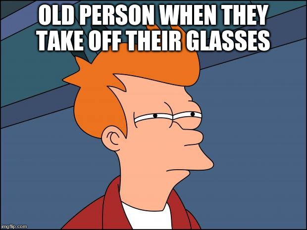 Seems legit | OLD PERSON WHEN THEY TAKE OFF THEIR GLASSES | image tagged in seems legit | made w/ Imgflip meme maker