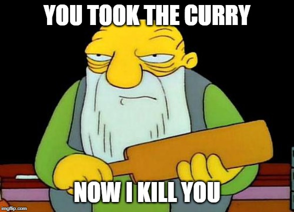 That's a paddlin' | YOU TOOK THE CURRY NOW I KILL YOU | image tagged in memes,that's a paddlin' | made w/ Imgflip meme maker