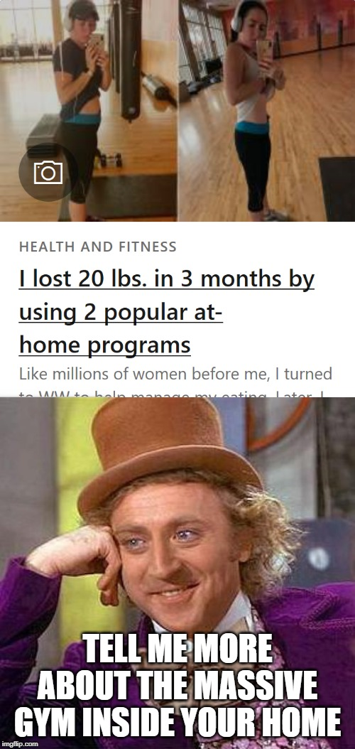 I wish I had a gym inside my house | TELL ME MORE ABOUT THE MASSIVE GYM INSIDE YOUR HOME | image tagged in memes,creepy condescending wonka,weight loss | made w/ Imgflip meme maker