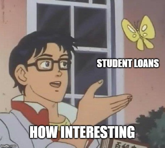 Because interest | STUDENT LOANS HOW INTERESTING | image tagged in memes,is this a pigeon,sad,debt | made w/ Imgflip meme maker