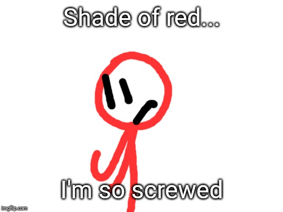 blank white template | Shade of red... I'm so screwed | image tagged in blank white template | made w/ Imgflip meme maker