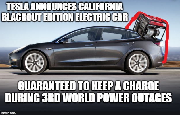 Technology for dummies | TESLA ANNOUNCES CALIFORNIA BLACKOUT EDITION ELECTRIC CAR GUARANTEED TO KEEP A CHARGE DURING 3RD WORLD POWER OUTAGES | image tagged in sjw,california,idiots,tesla,shithole,hollywood liberals | made w/ Imgflip meme maker