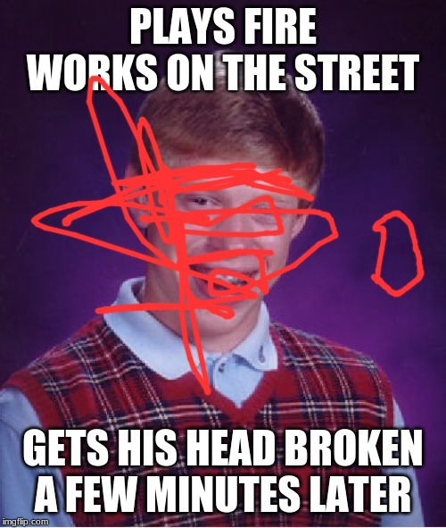 Bad Luck Brian | PLAYS FIRE WORKS ON THE STREET GETS HIS HEAD BROKEN A FEW MINUTES LATER | image tagged in memes,bad luck brian | made w/ Imgflip meme maker