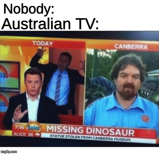 how the hell do you steal a dinosaur? |  Nobody:; Australian TV: | image tagged in memes,meanwhile in australia,tv,news,dinosaur | made w/ Imgflip meme maker