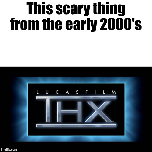 THX Logo | This scary thing from the early 2000's | image tagged in thx logo | made w/ Imgflip meme maker