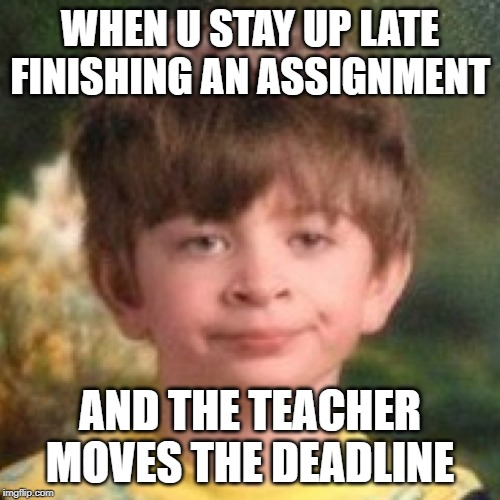 Annoyed face |  WHEN U STAY UP LATE FINISHING AN ASSIGNMENT; AND THE TEACHER MOVES THE DEADLINE | image tagged in annoyed face | made w/ Imgflip meme maker