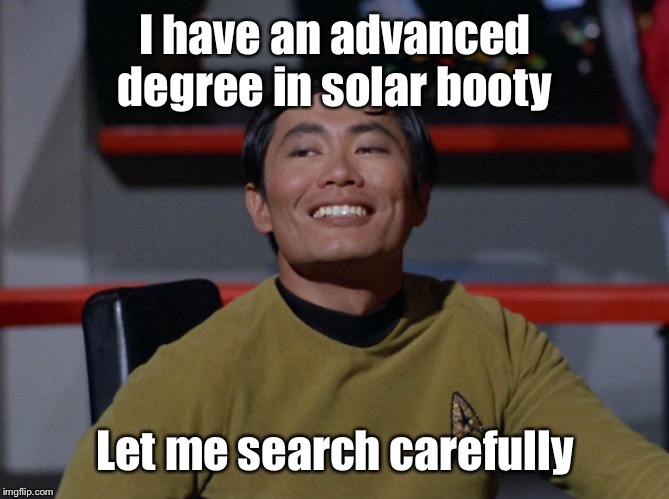 I have an advanced degree in solar booty Let me search carefully | image tagged in sulu smug | made w/ Imgflip meme maker