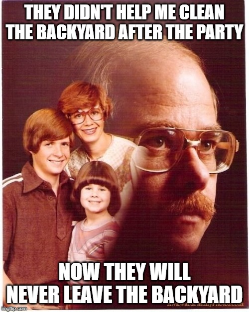Fertilizer now | THEY DIDN'T HELP ME CLEAN THE BACKYARD AFTER THE PARTY NOW THEY WILL NEVER LEAVE THE BACKYARD | image tagged in memes,vengeance dad | made w/ Imgflip meme maker