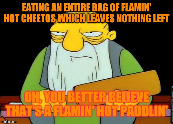 That's a paddlin' | EATING AN ENTIRE BAG OF FLAMIN' HOT CHEETOS WHICH LEAVES NOTHING LEFT OH, YOU BETTER BELIEVE THAT'S A FLAMIN' HOT PADDLIN' | image tagged in memes,that's a paddlin',funny memes,funny,flamin hot cheetos,cheetos | made w/ Imgflip meme maker
