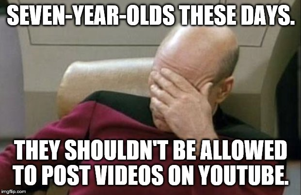 Captain Picard Facepalm Meme | SEVEN-YEAR-OLDS THESE DAYS. THEY SHOULDN'T BE ALLOWED TO POST VIDEOS ON YOUTUBE. | image tagged in memes,captain picard facepalm | made w/ Imgflip meme maker