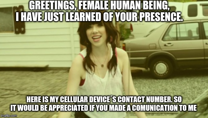My Call |  GREETINGS, FEMALE HUMAN BEING, I HAVE JUST LEARNED OF YOUR PRESENCE. HERE IS MY CELLULAR DEVICE´S CONTACT NUMBER. SO IT WOULD BE APPRECIATED IF YOU MADE A COMUNICATION TO ME | image tagged in no,call me maybe | made w/ Imgflip meme maker
