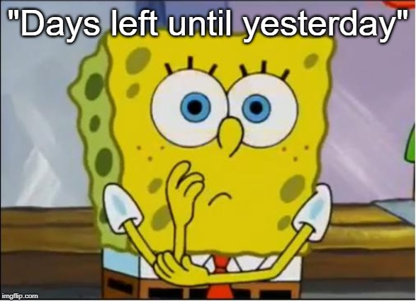 "Spongebob confused face | ""Days left until yesterday"" 