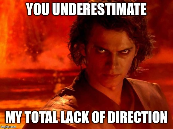 You Underestimate My Power Meme | YOU UNDERESTIMATE MY TOTAL LACK OF DIRECTION | image tagged in memes,you underestimate my power | made w/ Imgflip meme maker