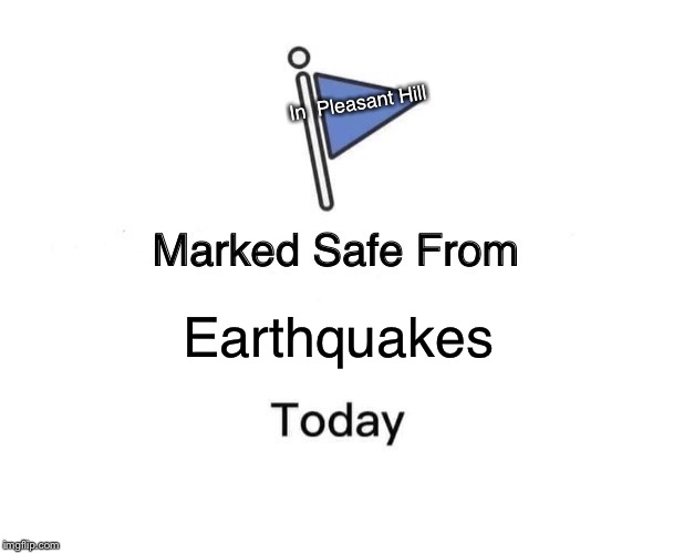 Marked Safe From | Earthquakes In  Pleasant Hill | image tagged in memes,marked safe from | made w/ Imgflip meme maker