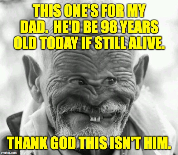 The twinkle in the eyes is kinda similar  ( : | THIS ONE'S FOR MY DAD.  HE'D BE 98 YEARS OLD TODAY IF STILL ALIVE. THANK GOD THIS ISN'T HIM. | image tagged in memes,one weird dude,tribute,for you pops,rodents walk among us | made w/ Imgflip meme maker