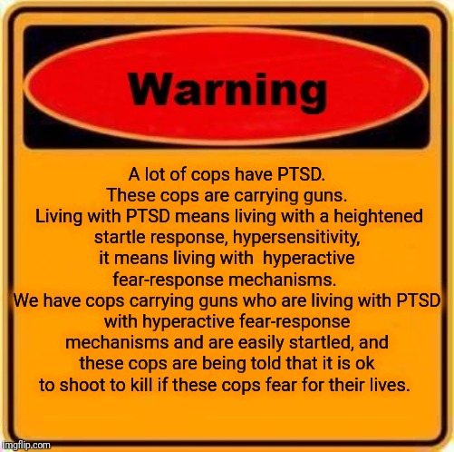 Part of the problem :/ | A lot of cops have PTSD. These cops are carrying guns.  Living with PTSD means living with a heightened startle response, hypersensitivity,  | image tagged in memes,warning sign,gun control,ptsd,donald trump,idiots | made w/ Imgflip meme maker