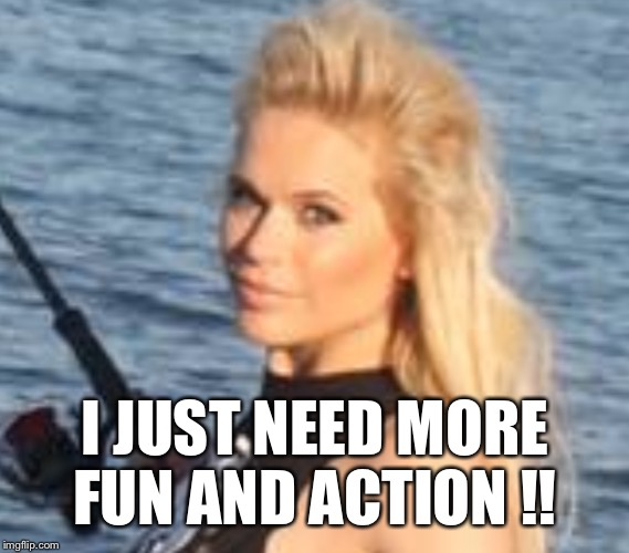 Fun and action | I JUST NEED MORE FUN AND ACTION !! | image tagged in maria durbani,fun,action,need,positive | made w/ Imgflip meme maker