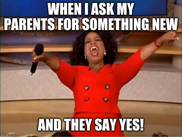 Oprah You Get A | WHEN I ASK MY PARENTS FOR SOMETHING NEW AND THEY SAY YES! | image tagged in memes,oprah you get a | made w/ Imgflip meme maker