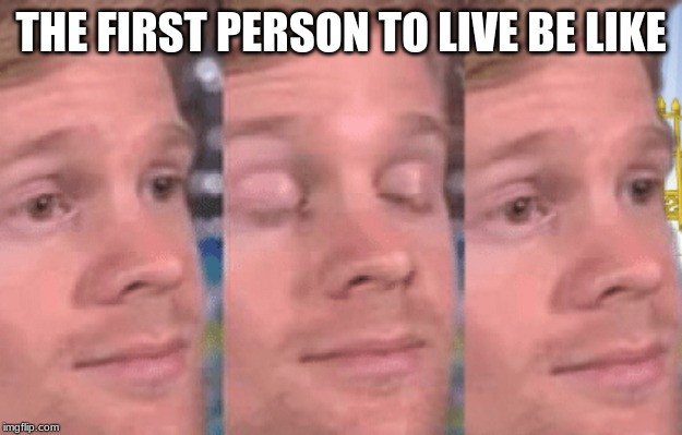 The first person to |  THE FIRST PERSON TO LIVE BE LIKE | image tagged in the first person to | made w/ Imgflip meme maker