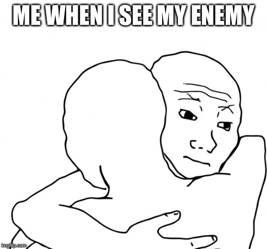 I Know That Feel Bro Meme |  ME WHEN I SEE MY ENEMY | image tagged in memes,i know that feel bro | made w/ Imgflip meme maker