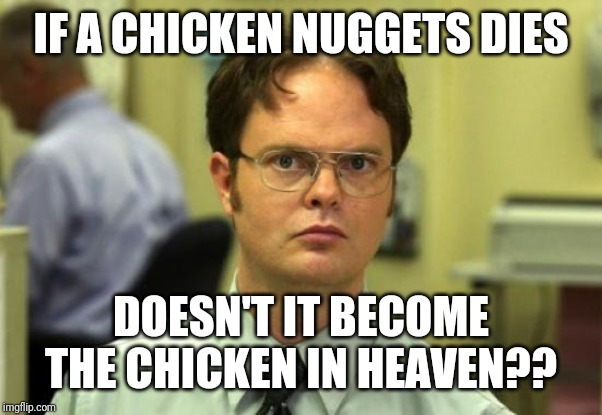 Dwight Schrute | IF A CHICKEN NUGGETS DIES DOESN'T IT BECOME THE CHICKEN IN HEAVEN?? | image tagged in memes,dwight schrute | made w/ Imgflip meme maker