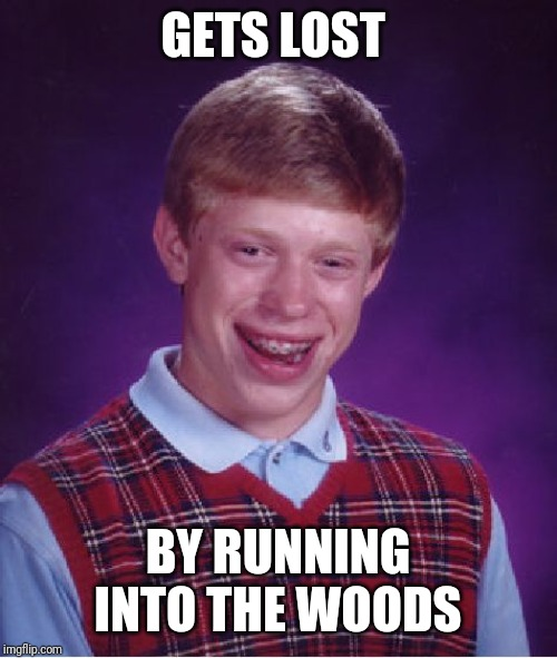Bad Luck Brian Meme | GETS LOST BY RUNNING INTO THE WOODS | image tagged in memes,bad luck brian | made w/ Imgflip meme maker