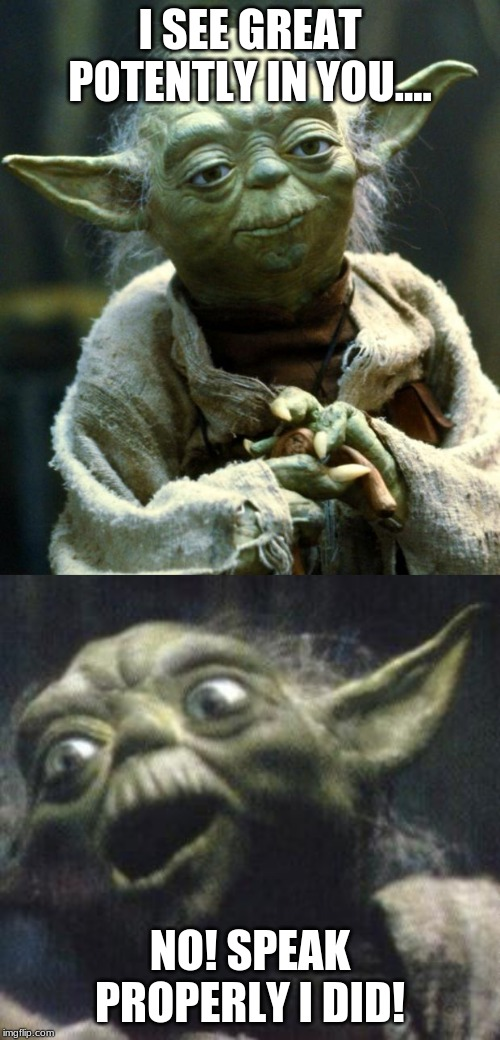 Yoda speaks properly |  I SEE GREAT POTENTLY IN YOU.... NO! SPEAK PROPERLY I DID! | image tagged in memes,star wars yoda,yoda,star wars,yoda wisdom | made w/ Imgflip meme maker