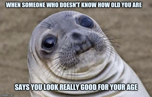Awkward Moment Sealion | WHEN SOMEONE WHO DOESN'T KNOW HOW OLD YOU ARE SAYS YOU LOOK REALLY GOOD FOR YOUR AGE | image tagged in memes,awkward moment sealion | made w/ Imgflip meme maker