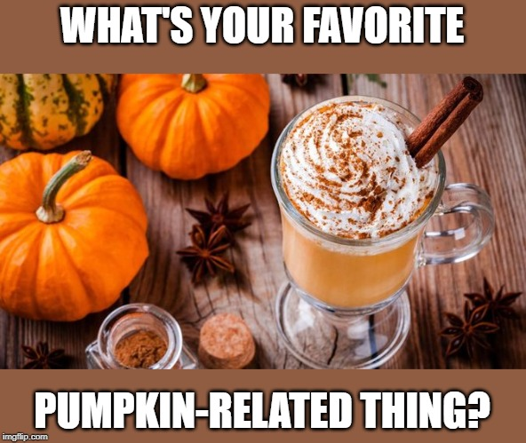 What? I had to. It's October and I'm pretty basic. | WHAT'S YOUR FAVORITE PUMPKIN-RELATED THING? | image tagged in memes,pumpkin,pumpkin spice,fall,october,basic | made w/ Imgflip meme maker