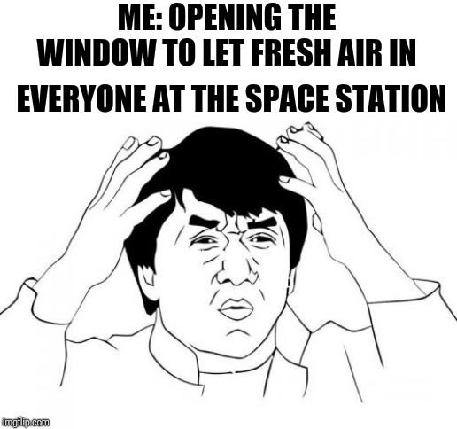 Unsettled Jackie Chan | ME: OPENING THE WINDOW TO LET FRESH AIR IN EVERYONE AT THE SPACE STATION | image tagged in memes,jackie chan wtf,unsettled tom | made w/ Imgflip meme maker