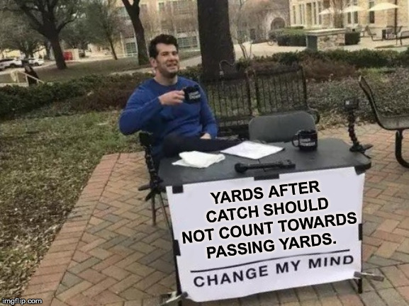 Change my Mind |  YARDS AFTER CATCH SHOULD NOT COUNT TOWARDS PASSING YARDS. | image tagged in change my mind,sports | made w/ Imgflip meme maker