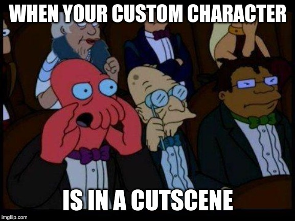 You Should Feel Bad Zoidberg Meme |  WHEN YOUR CUSTOM CHARACTER; IS IN A CUTSCENE | image tagged in memes,you should feel bad zoidberg | made w/ Imgflip meme maker