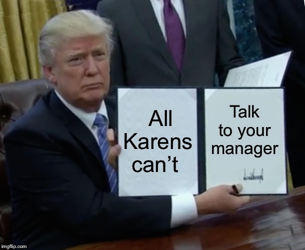 Trump Bill Signing |  All Karens can't; Talk to your manager | image tagged in memes,trump bill signing | made w/ Imgflip meme maker