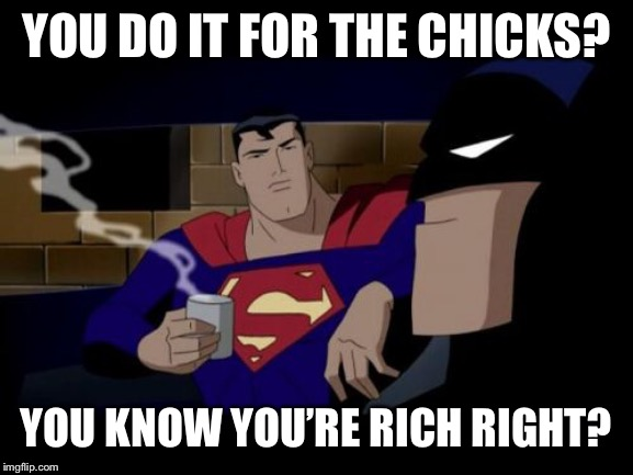 Still doesn't explain Robin |  YOU DO IT FOR THE CHICKS? YOU KNOW YOU'RE RICH RIGHT? | image tagged in memes,batman and superman | made w/ Imgflip meme maker